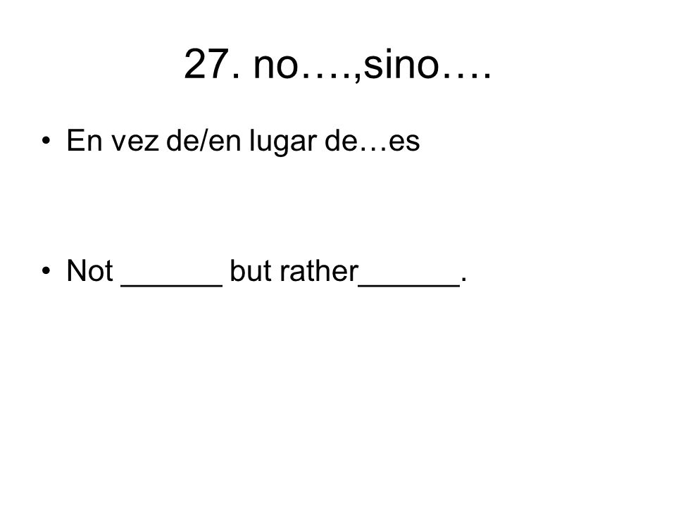 27. no….,sino…. En vez de/en lugar de…es Not ______ but rather______.