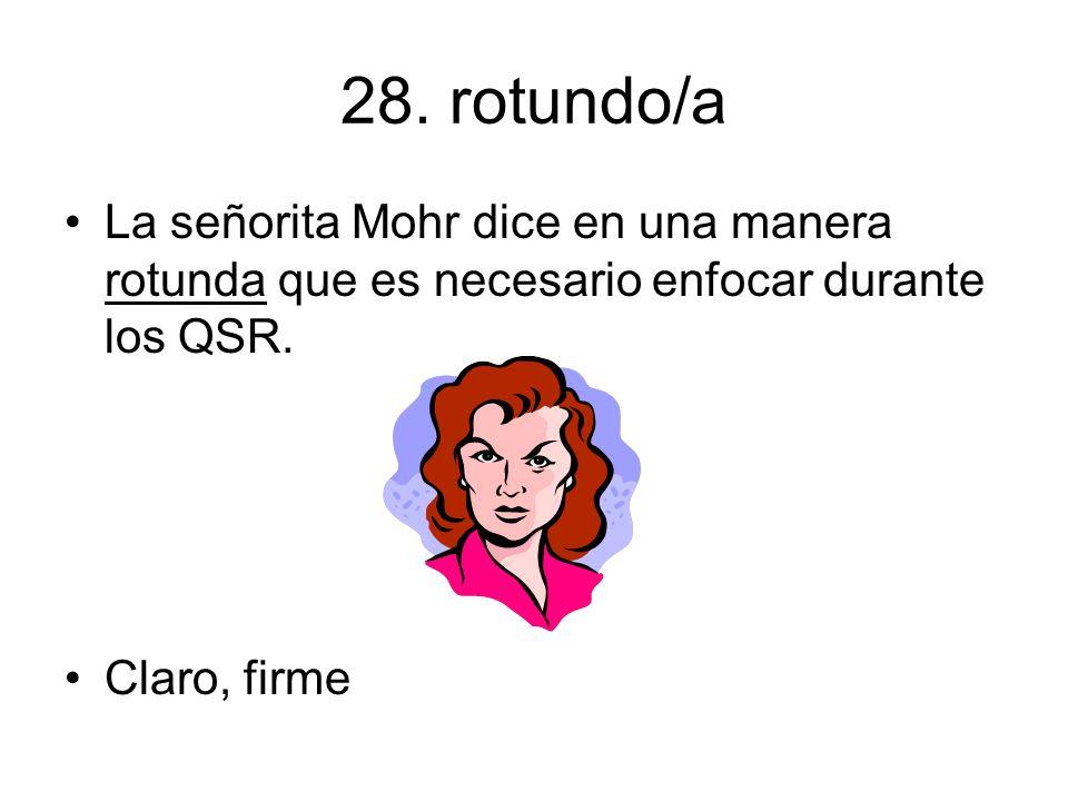 28. rotundo/a La señorita Mohr dice en una manera rotunda que es necesario enfocar durante los QSR.