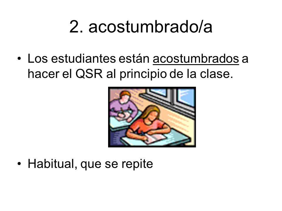 2. acostumbrado/a Los estudiantes están acostumbrados a hacer el QSR al principio de la clase.