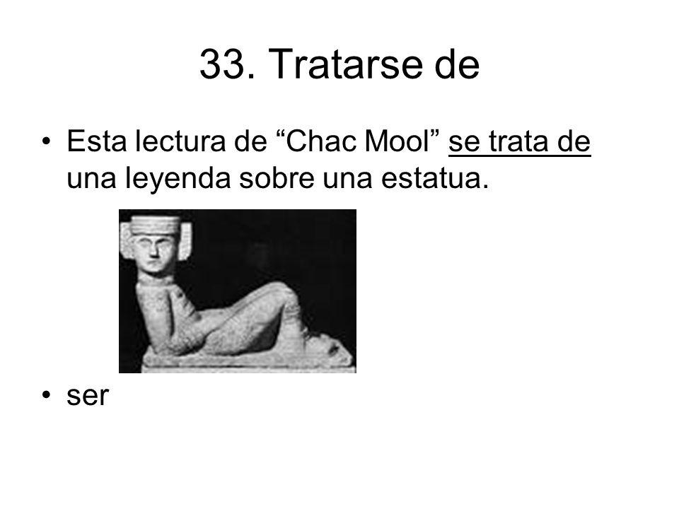 33. Tratarse de Esta lectura de Chac Mool se trata de una leyenda sobre una estatua. ser