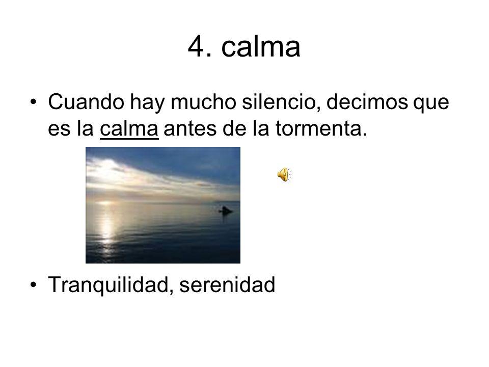 4. calma Cuando hay mucho silencio, decimos que es la calma antes de la tormenta.