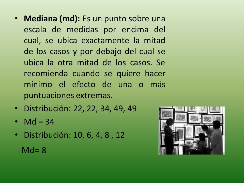 Mediana (md): Es un punto sobre una escala de medidas por encima del cual, se ubica exactamente la mitad de los casos y por debajo del cual se ubica la otra mitad de los casos. Se recomienda cuando se quiere hacer mínimo el efecto de una o más puntuaciones extremas.