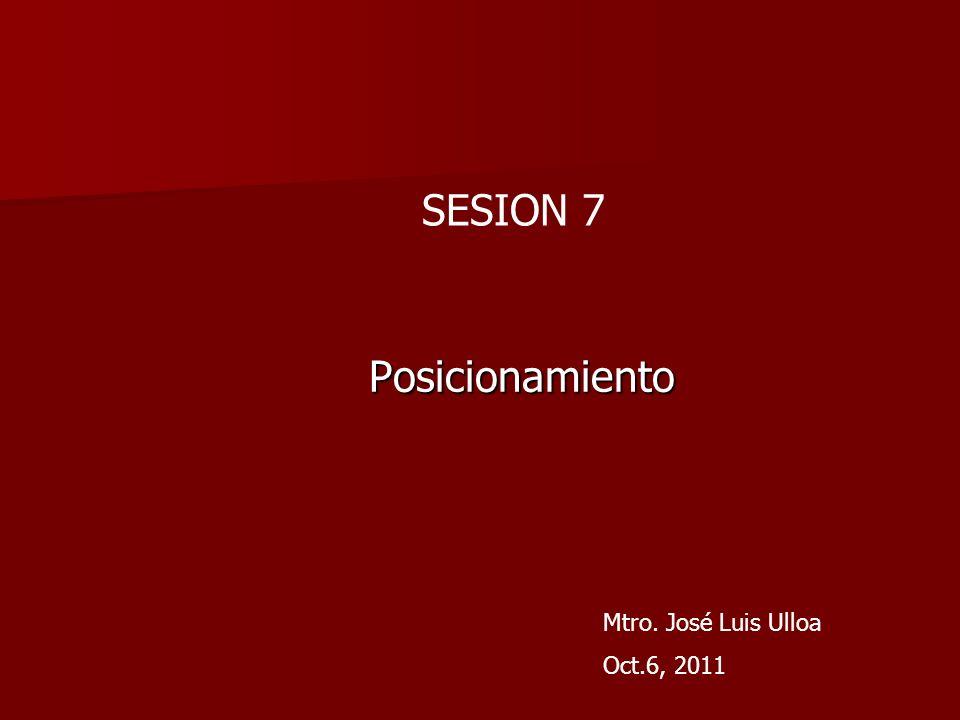 SESION 7 Posicionamiento Mtro. José Luis Ulloa Oct.6, 2011
