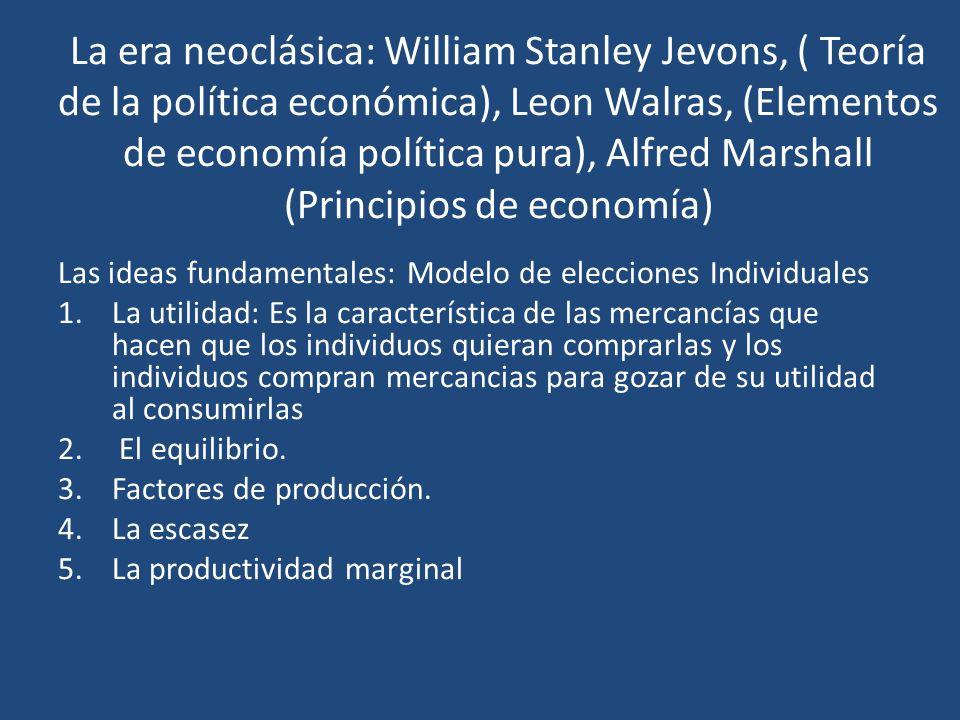 La era neoclásica: William Stanley Jevons, ( Teoría de la política económica), Leon Walras, (Elementos de economía política pura), Alfred Marshall (Principios de economía)