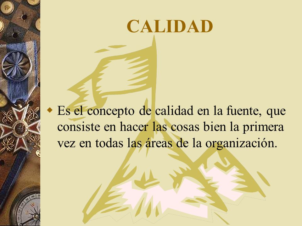 CALIDAD Es el concepto de calidad en la fuente, que consiste en hacer las cosas bien la primera vez en todas las áreas de la organización.