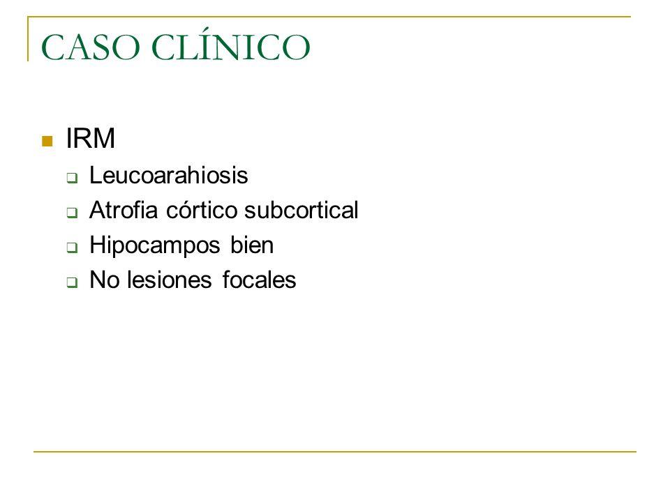 CASO CLÍNICO IRM Leucoarahiosis Atrofia córtico subcortical