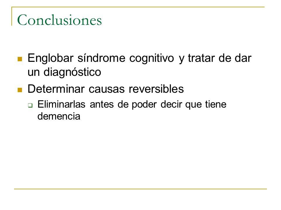 Conclusiones Englobar síndrome cognitivo y tratar de dar un diagnóstico. Determinar causas reversibles.