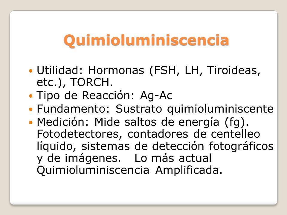Quimioluminiscencia Utilidad: Hormonas (FSH, LH, Tiroideas, etc.), TORCH. Tipo de Reacción: Ag-Ac.