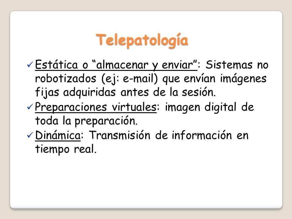 Telepatología Estática o almacenar y enviar : Sistemas no robotizados (ej: e-mail) que envían imágenes fijas adquiridas antes de la sesión.