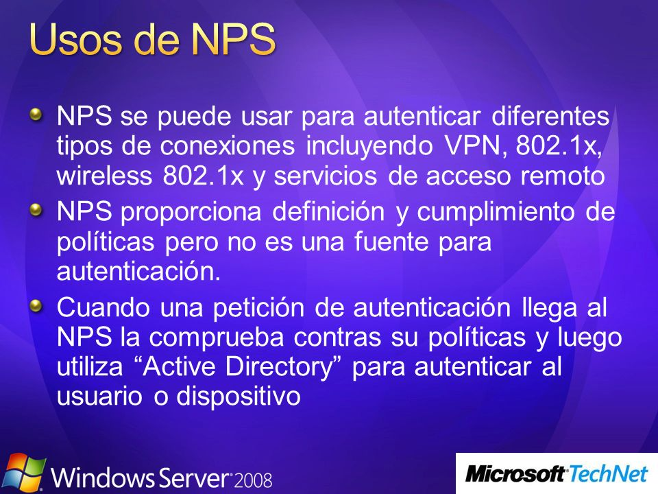 Usos de NPS NPS se puede usar para autenticar diferentes tipos de conexiones incluyendo VPN, 802.1x, wireless 802.1x y servicios de acceso remoto.