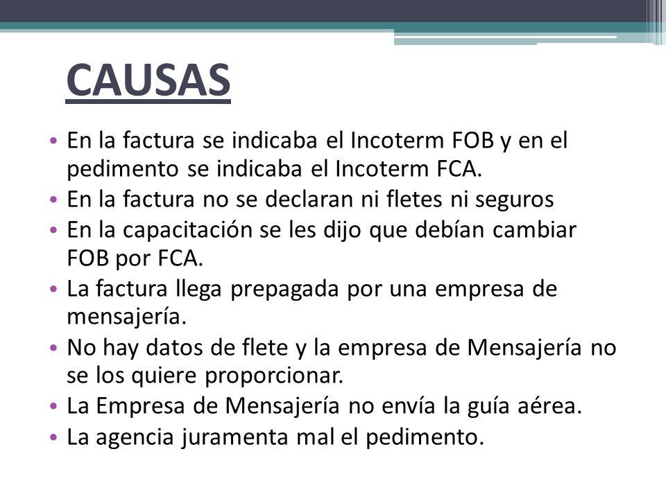CAUSAS En la factura se indicaba el Incoterm FOB y en el pedimento se indicaba el Incoterm FCA. En la factura no se declaran ni fletes ni seguros.