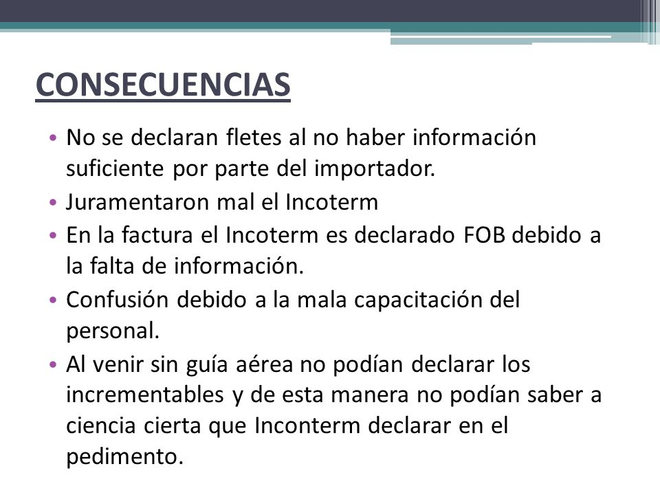 CONSECUENCIAS No se declaran fletes al no haber información suficiente por parte del importador. Juramentaron mal el Incoterm.