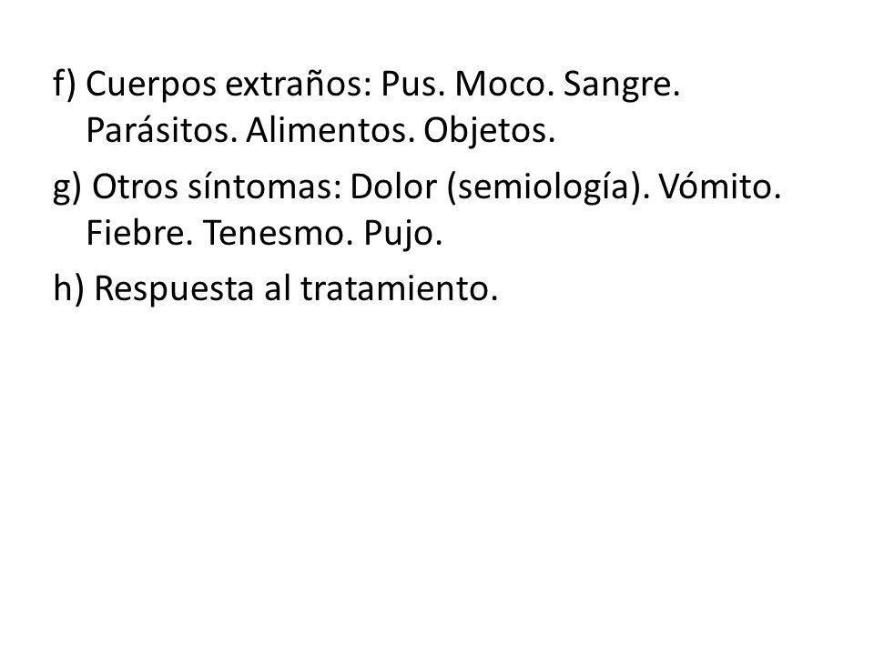 f) Cuerpos extraños: Pus. Moco. Sangre. Parásitos. Alimentos. Objetos