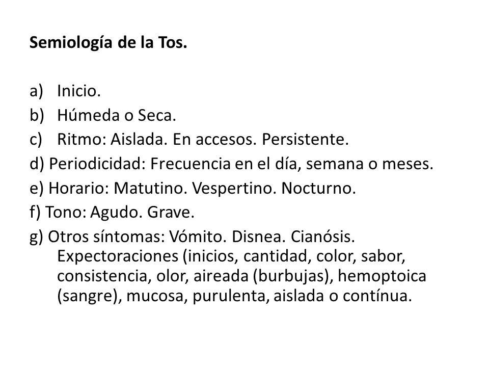 Semiología de la Tos. Inicio. Húmeda o Seca. Ritmo: Aislada. En accesos. Persistente. d) Periodicidad: Frecuencia en el día, semana o meses.