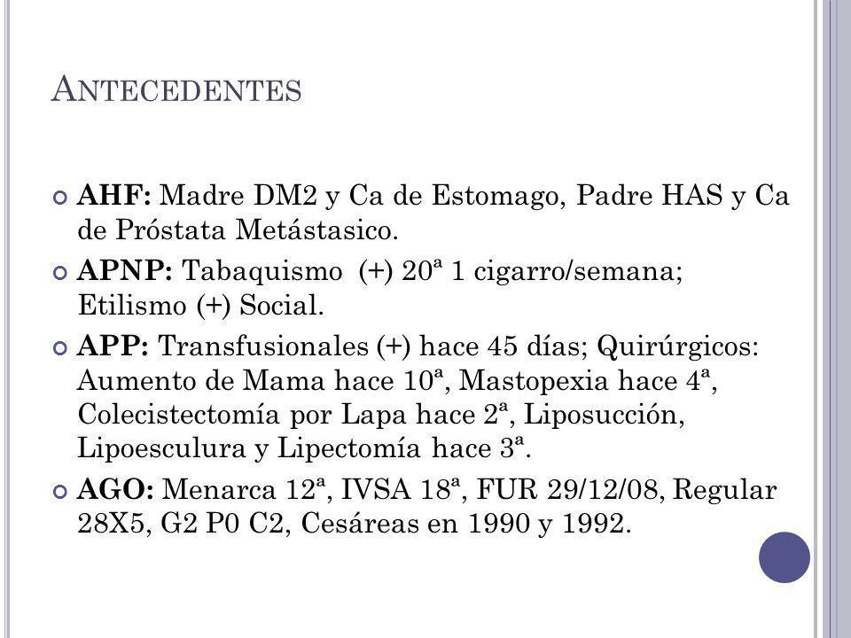 Antecedentes AHF: Madre DM2 y Ca de Estomago, Padre HAS y Ca de Próstata Metástasico.