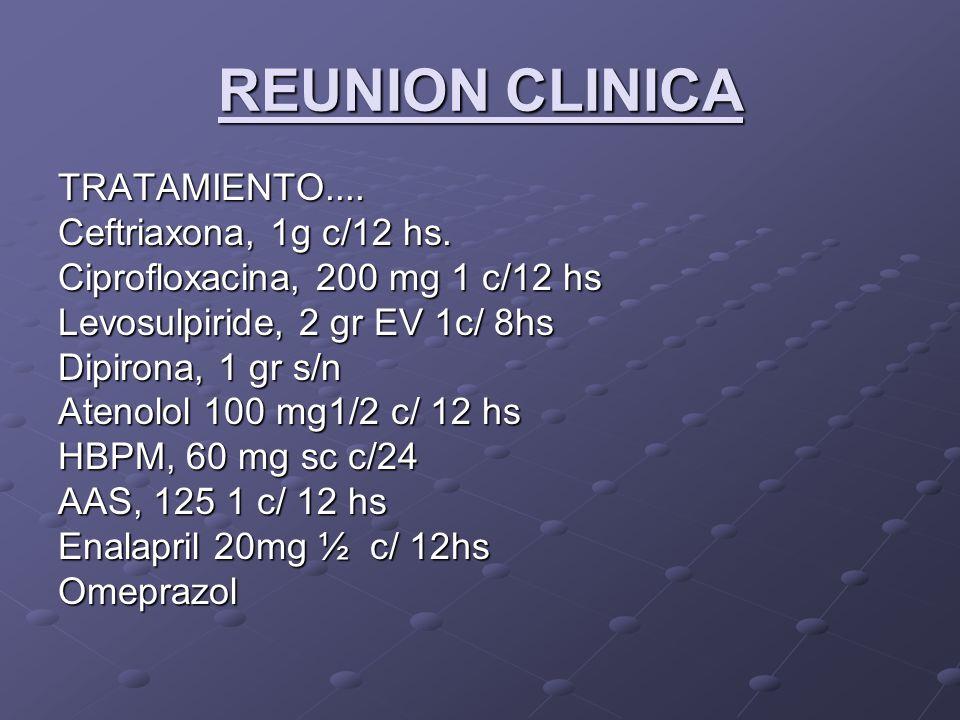 REUNION CLINICA TRATAMIENTO.... Ceftriaxona, 1g c/12 hs.