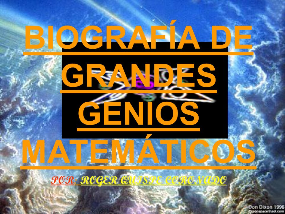 BIOGRAFÍA DE GRANDES GENIOS MATEMÁTICOS POR: ROGER QUISPE CORONADO