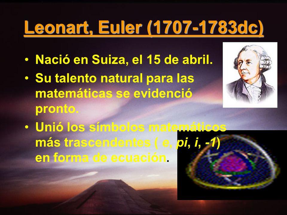 Leonart, Euler (1707-1783dc) Nació en Suiza, el 15 de abril.