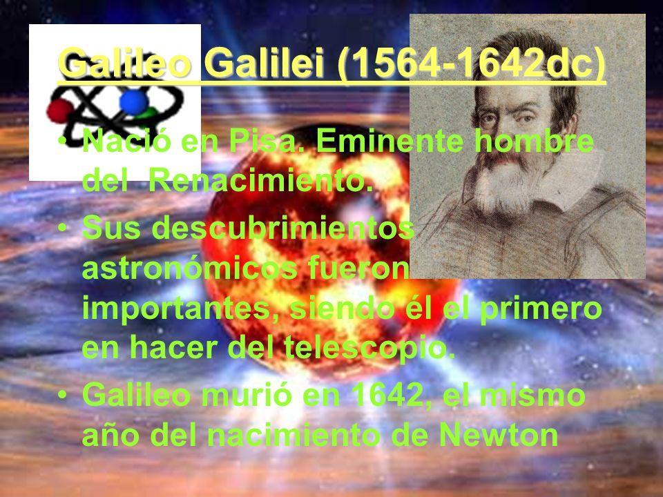 Galileo Galilei (1564-1642dc) Nació en Pisa. Eminente hombre del Renacimiento.