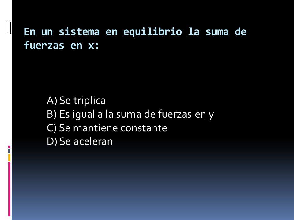 En un sistema en equilibrio la suma de fuerzas en x: