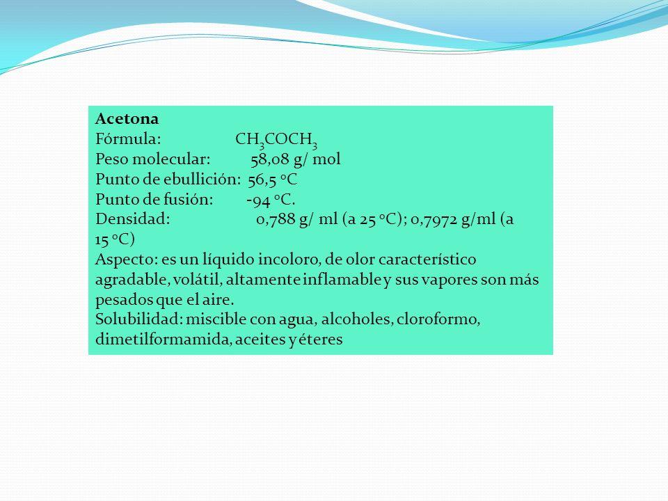 Acetona Fórmula: CH3COCH3. Peso molecular: 58,08 g/ mol. Punto de ebullición: 56,5 oC.