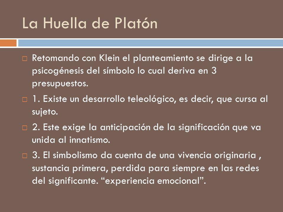 La Huella de Platón Retomando con Klein el planteamiento se dirige a la psicogénesis del símbolo lo cual deriva en 3 presupuestos.