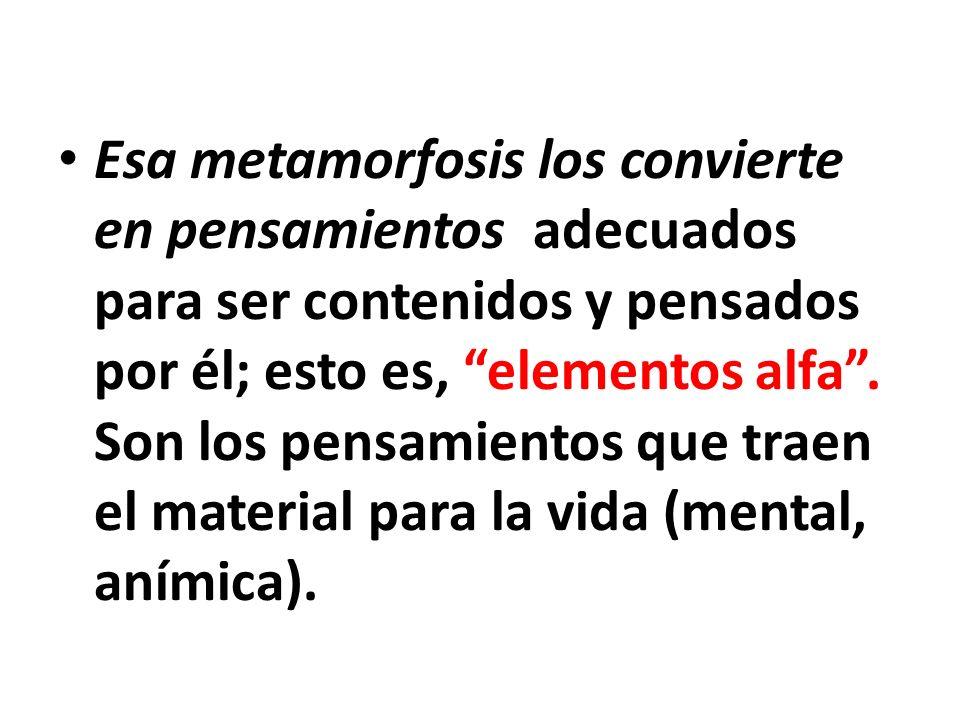 Esa metamorfosis los convierte en pensamientos adecuados para ser contenidos y pensados por él; esto es, elementos alfa .