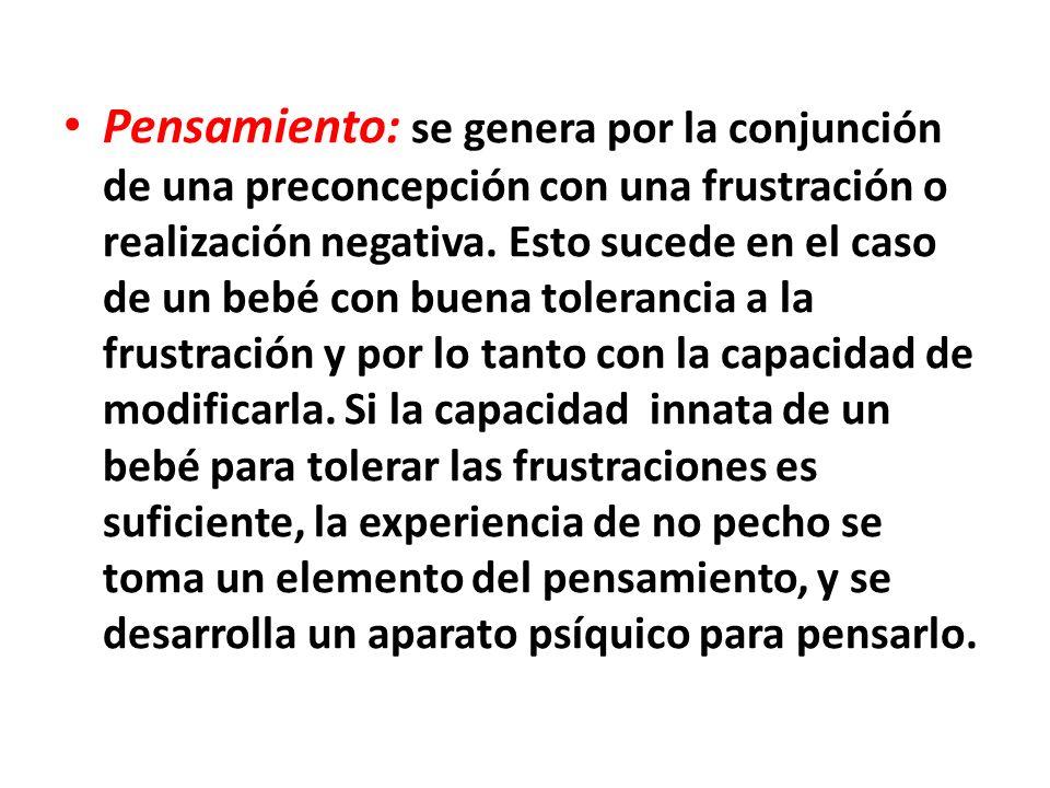 Pensamiento: se genera por la conjunción de una preconcepción con una frustración o realización negativa.