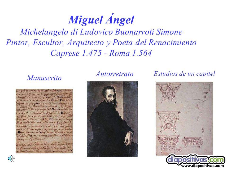 Miguel Ángel Michelangelo di Ludovico Buonarroti Simone Pintor, Escultor, Arquitecto y Poeta del Renacimiento Caprese 1.475 - Roma 1.564