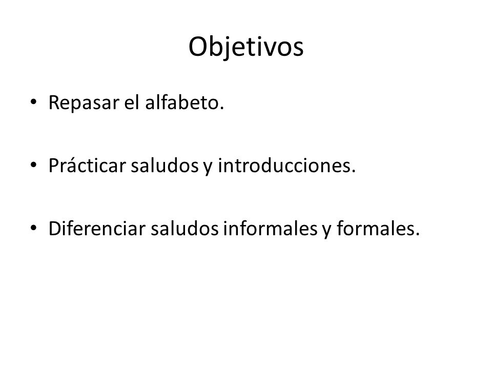 Objetivos Repasar el alfabeto. Prácticar saludos y introducciones.