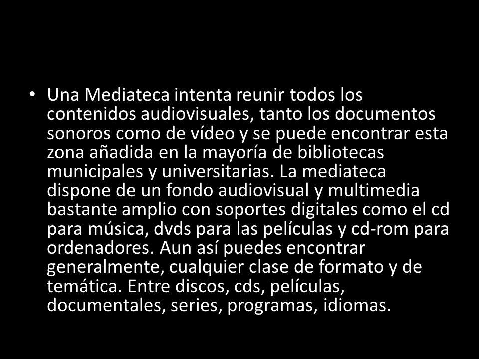 Una Mediateca intenta reunir todos los contenidos audiovisuales, tanto los documentos sonoros como de vídeo y se puede encontrar esta zona añadida en la mayoría de bibliotecas municipales y universitarias.