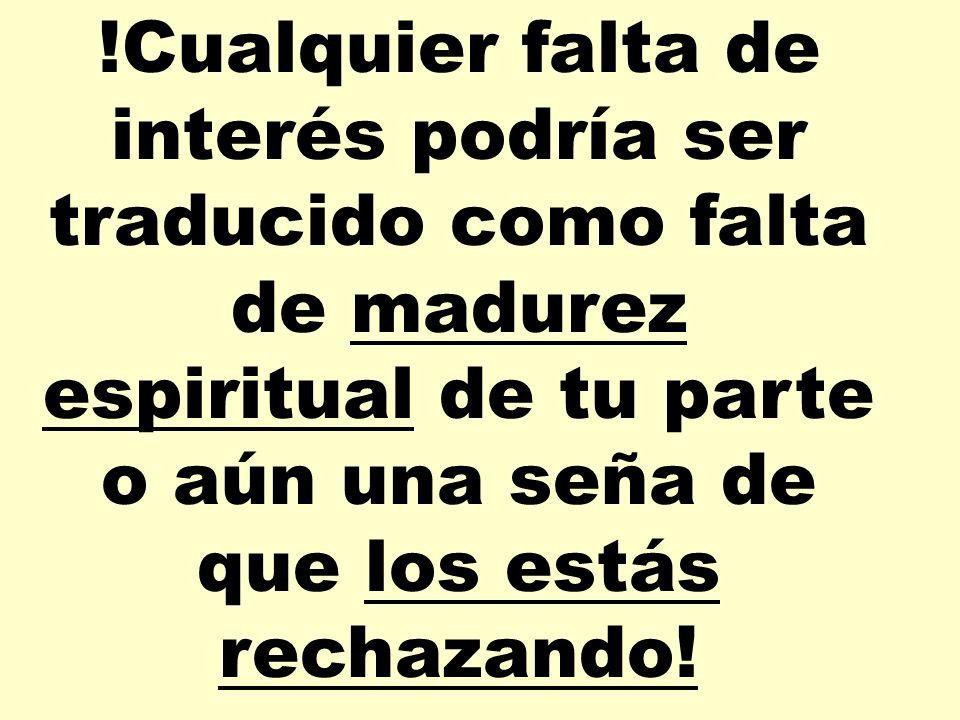 !Cualquier falta de interés podría ser traducido como falta de madurez espiritual de tu parte o aún una seña de que los estás rechazando!