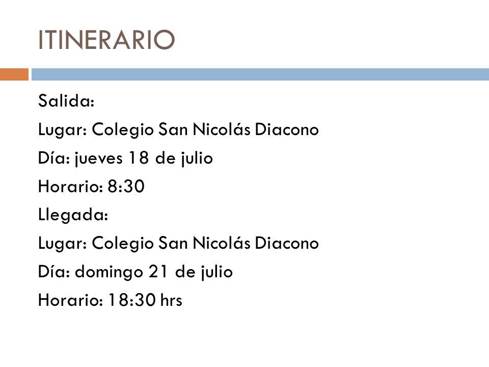 ITINERARIO Salida: Lugar: Colegio San Nicolás Diacono Día: jueves 18 de julio Horario: 8:30 Llegada: Día: domingo 21 de julio Horario: 18:30 hrs