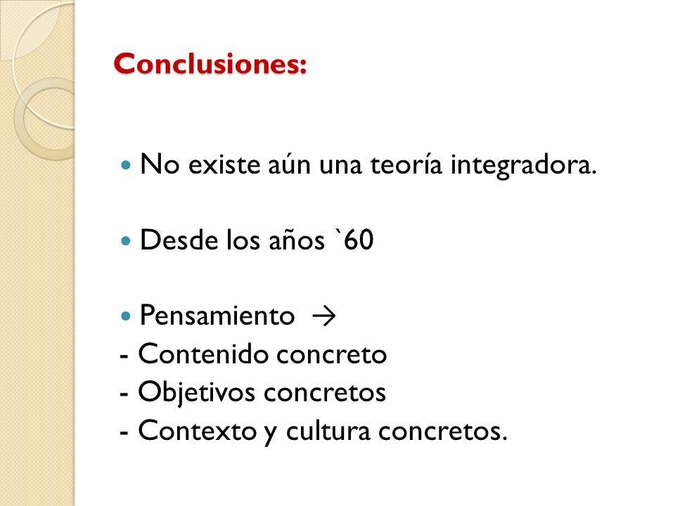 Conclusiones: No existe aún una teoría integradora. Desde los años `60. Pensamiento → - Contenido concreto.