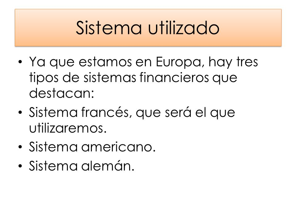 Sistema utilizado Ya que estamos en Europa, hay tres tipos de sistemas financieros que destacan: Sistema francés, que será el que utilizaremos.