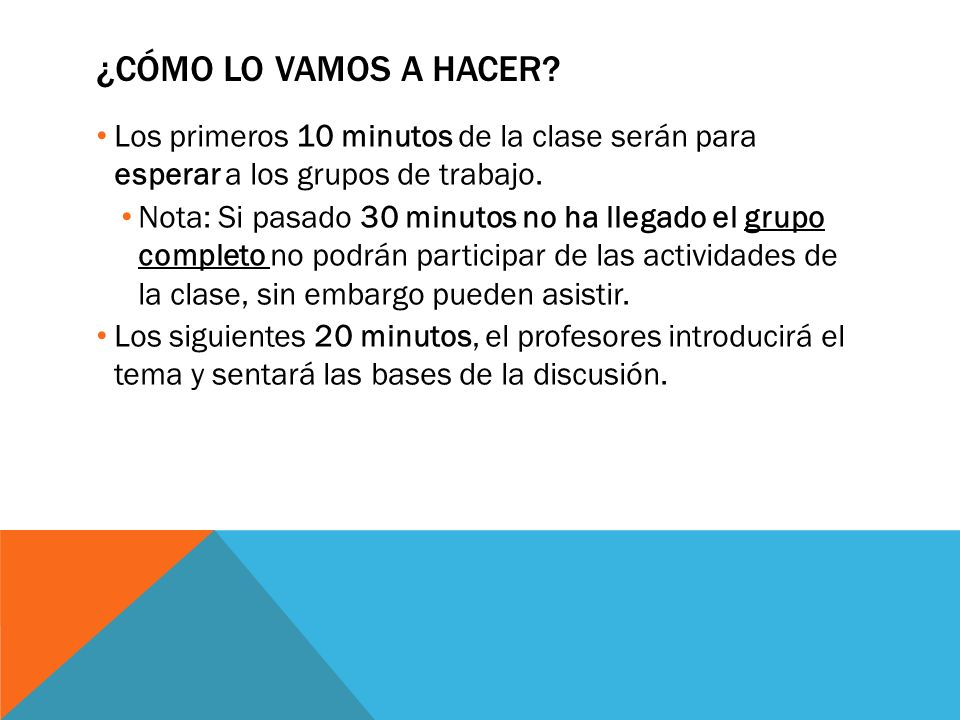 ¿Cómo lo vamos a hacer Los primeros 10 minutos de la clase serán para esperar a los grupos de trabajo.