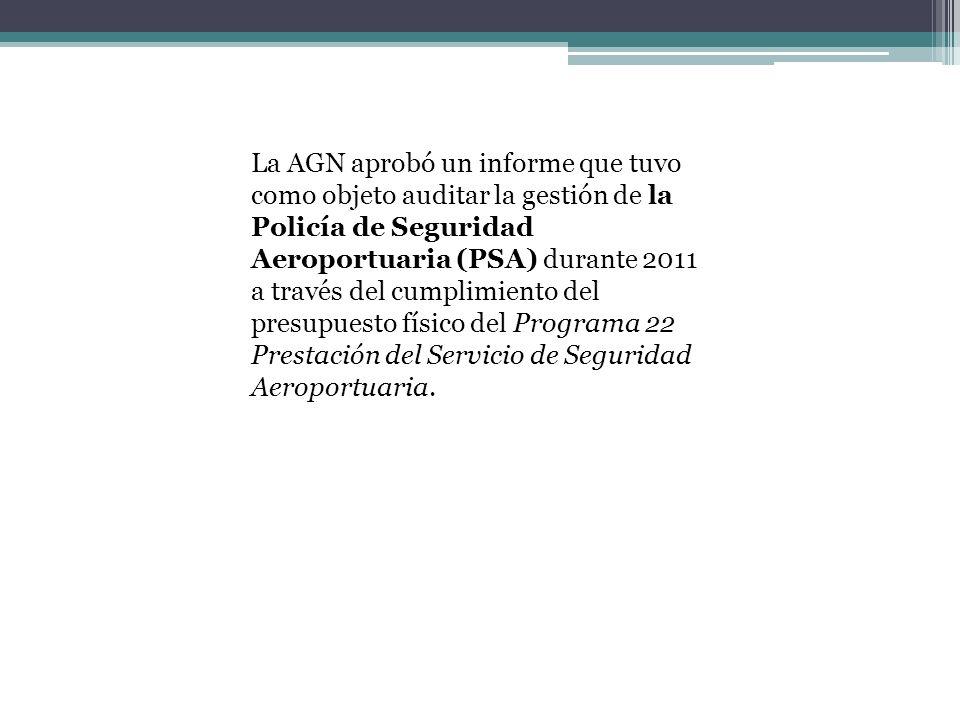La AGN aprobó un informe que tuvo como objeto auditar la gestión de la Policía de Seguridad Aeroportuaria (PSA) durante 2011 a través del cumplimiento del presupuesto físico del Programa 22 Prestación del Servicio de Seguridad Aeroportuaria.