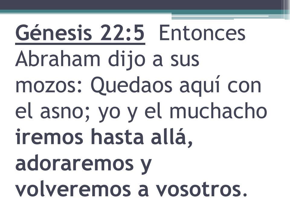 Génesis 22:5 Entonces Abraham dijo a sus mozos: Quedaos aquí con el asno; yo y el muchacho iremos hasta allá, adoraremos y volveremos a vosotros.