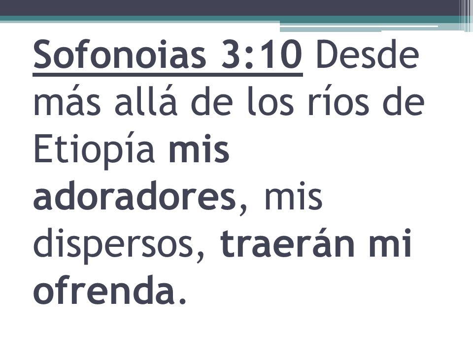 Sofonoias 3:10 Desde más allá de los ríos de Etiopía mis adoradores, mis dispersos, traerán mi ofrenda.
