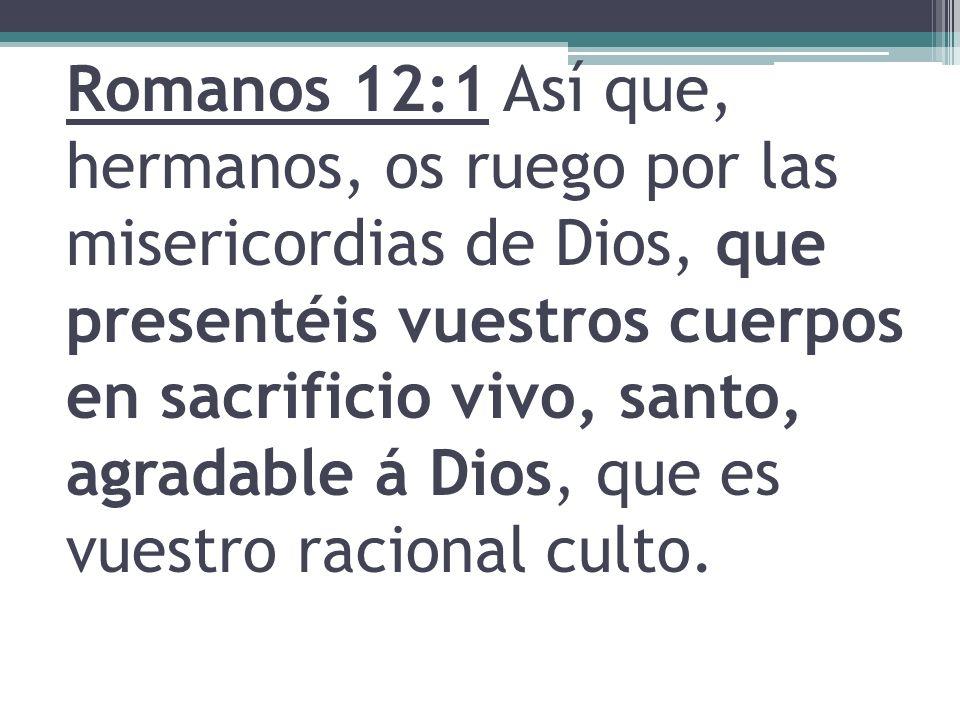 Romanos 12:1 Así que, hermanos, os ruego por las misericordias de Dios, que presentéis vuestros cuerpos en sacrificio vivo, santo, agradable á Dios, que es vuestro racional culto.