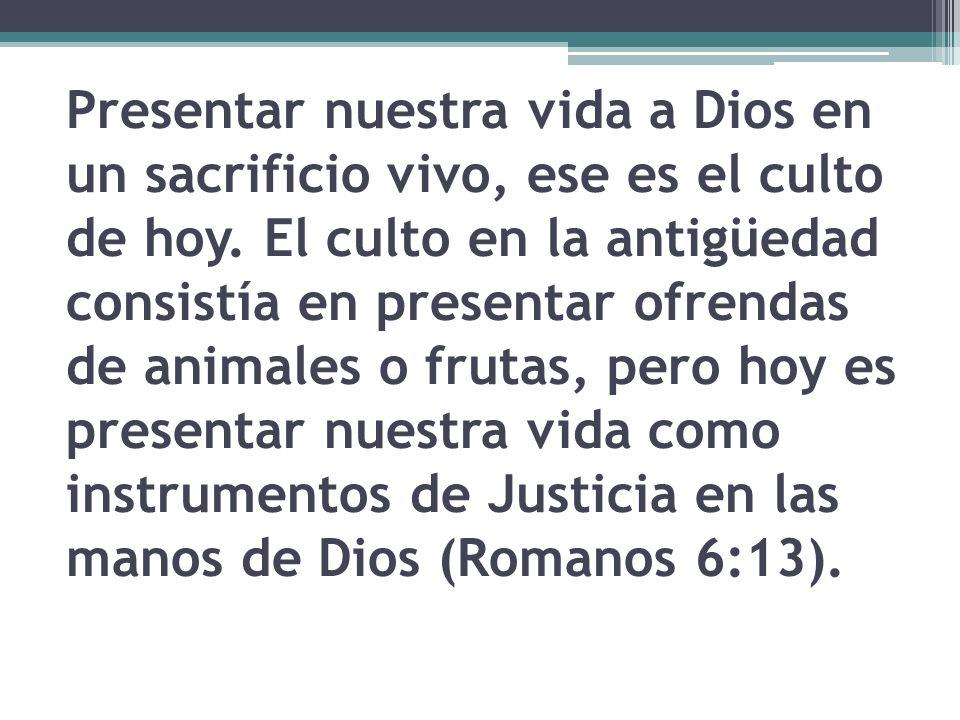Presentar nuestra vida a Dios en un sacrificio vivo, ese es el culto de hoy.
