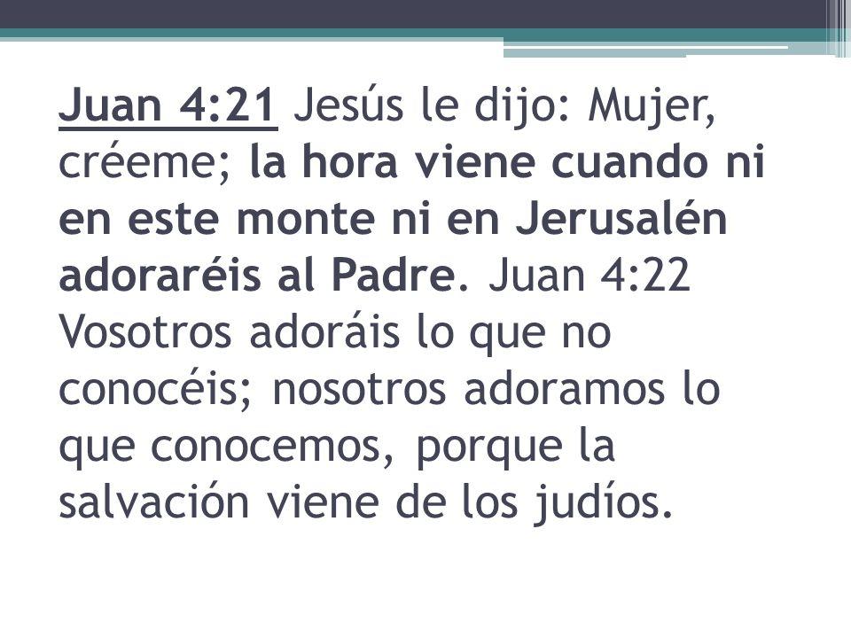 Juan 4:21 Jesús le dijo: Mujer, créeme; la hora viene cuando ni en este monte ni en Jerusalén adoraréis al Padre.
