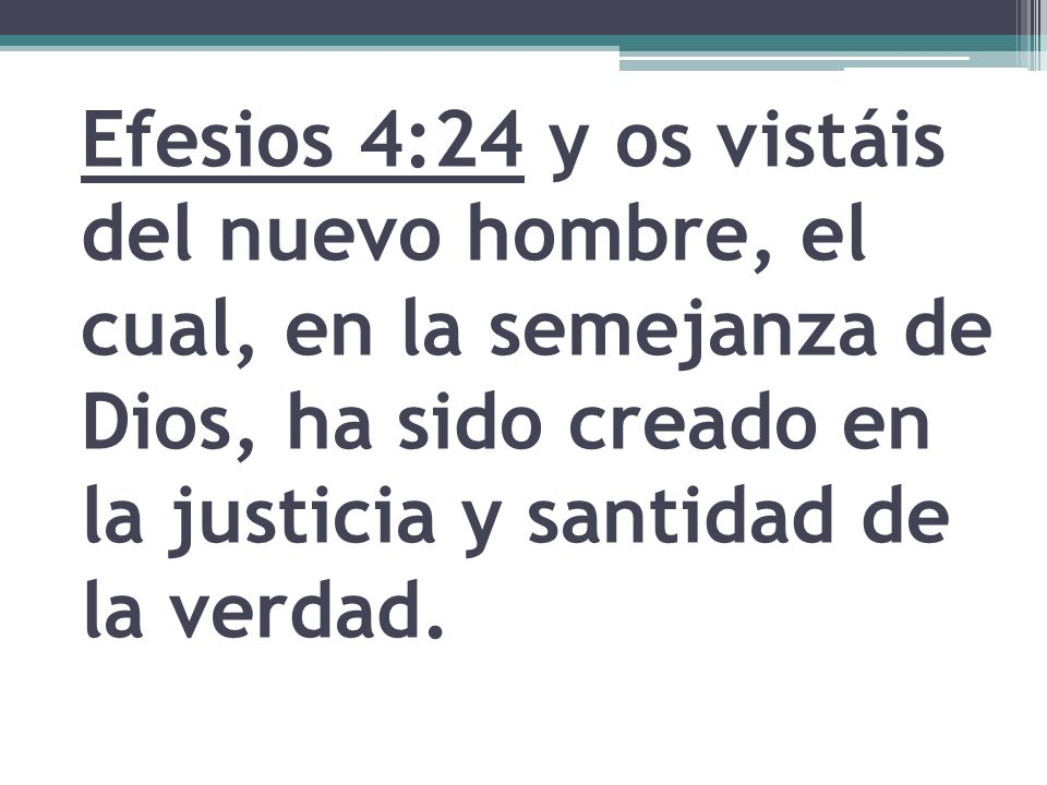 Efesios 4:24 y os vistáis del nuevo hombre, el cual, en la semejanza de Dios, ha sido creado en la justicia y santidad de la verdad.