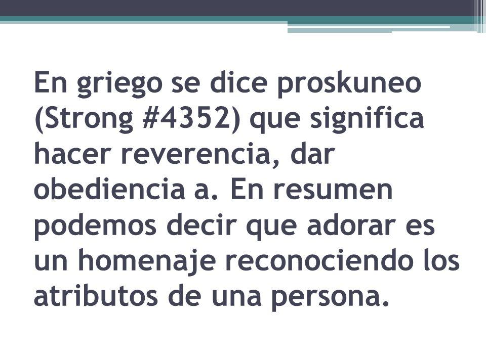 En griego se dice proskuneo (Strong #4352) que significa hacer reverencia, dar obediencia a.