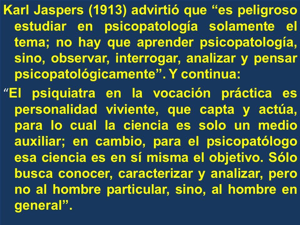 Karl Jaspers (1913) advirtió que es peligroso estudiar en psicopatología solamente el tema; no hay que aprender psicopatología, sino, observar, interrogar, analizar y pensar psicopatológicamente .