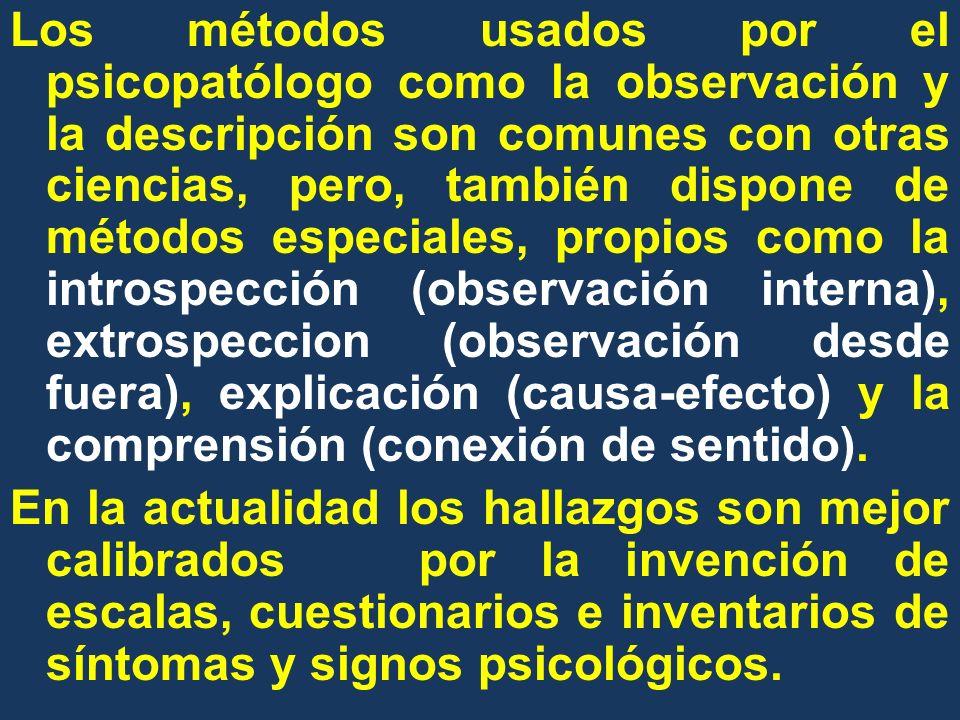 Los métodos usados por el psicopatólogo como la observación y la descripción son comunes con otras ciencias, pero, también dispone de métodos especiales, propios como la introspección (observación interna), extrospeccion (observación desde fuera), explicación (causa-efecto) y la comprensión (conexión de sentido).