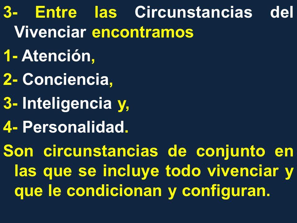 3- Entre las Circunstancias del Vivenciar encontramos 1- Atención, 2- Conciencia, 3- Inteligencia y, 4- Personalidad.