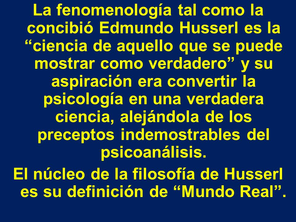 La fenomenología tal como la concibió Edmundo Husserl es la ciencia de aquello que se puede mostrar como verdadero y su aspiración era convertir la psicología en una verdadera ciencia, alejándola de los preceptos indemostrables del psicoanálisis.