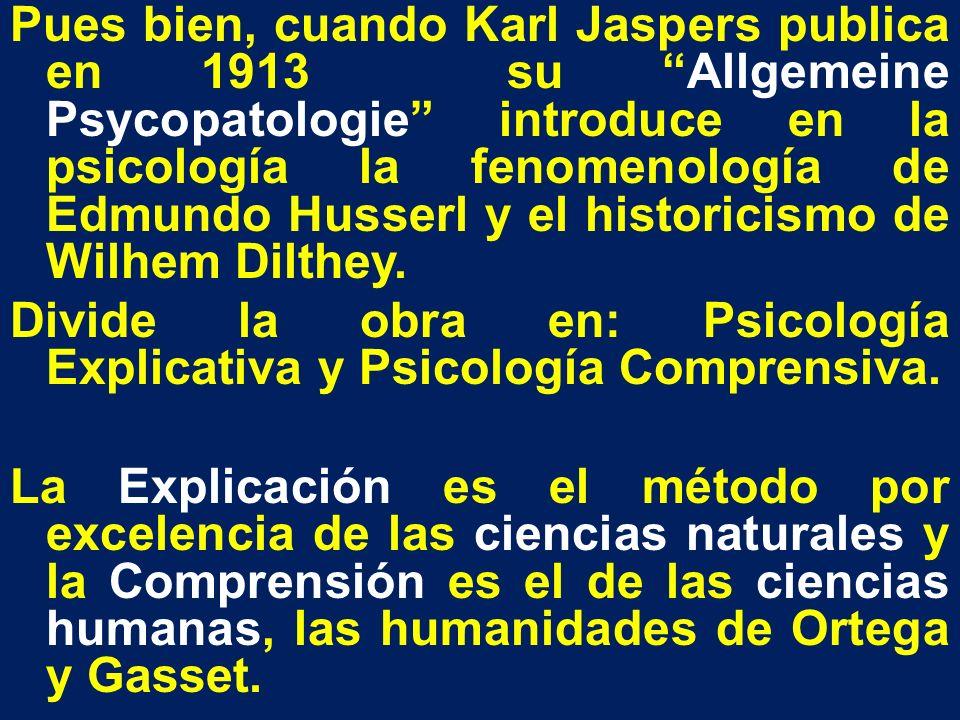 Pues bien, cuando Karl Jaspers publica en 1913 su Allgemeine Psycopatologie introduce en la psicología la fenomenología de Edmundo Husserl y el historicismo de Wilhem Dilthey.