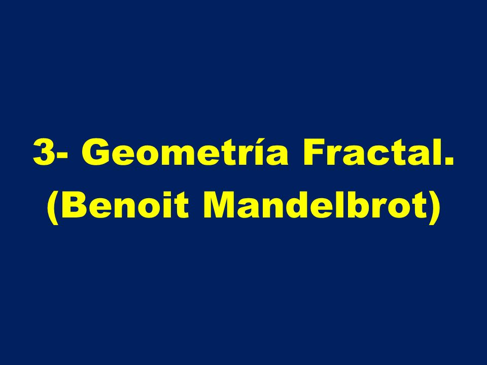 3- Geometría Fractal. (Benoit Mandelbrot)